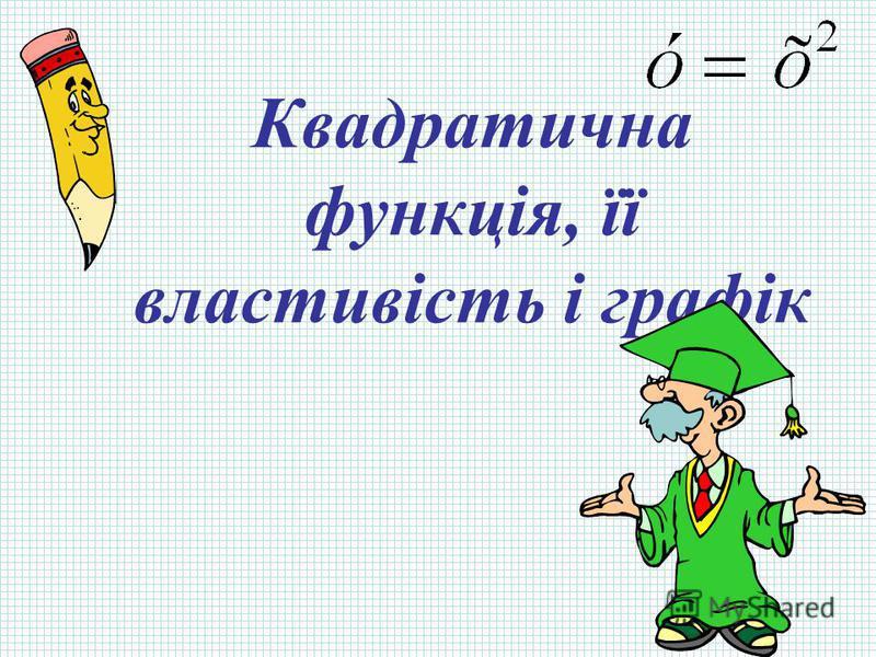 Квадратична функція, її властивість і графік