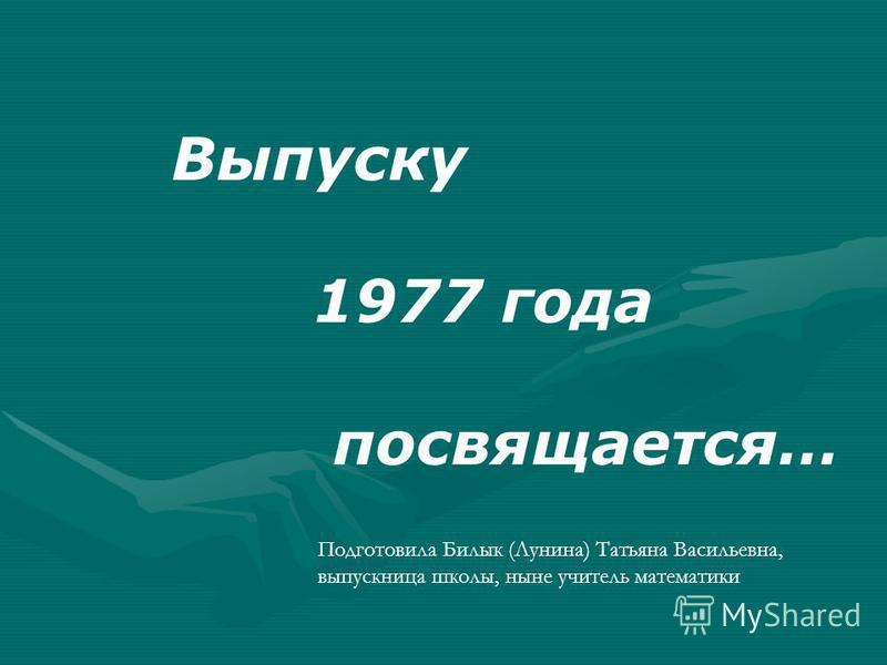 Выпуску 1977 года посвящается… Подготовила Билык (Лунина) Татьяна Васильевна, выпускница школы, ныне учитель математики