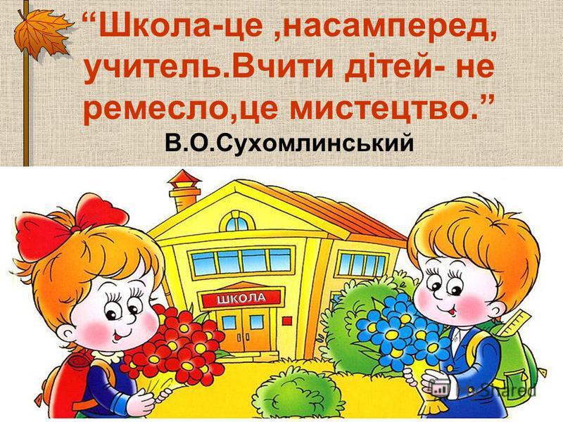 Школа-це,насамперед, учитель.Вчити дітей- не ремесло,це мистецтво. В.О.Сухомлинський