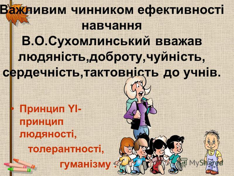 Важливим чинником ефективності навчання В.О.Сухомлинський вважав людяність,доброту,чуйність, сердечність,тактовність до учнів. Принцип YІ- принцип людяності, толерантності, гуманізму.