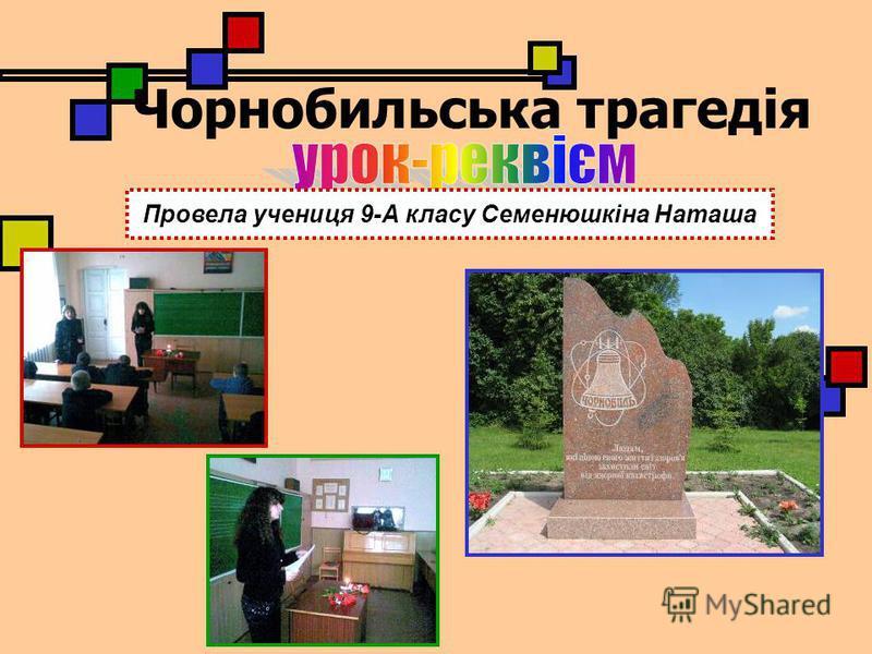 Чорнобильська трагедія Провела учениця 9-А класу Семенюшкіна Наташа
