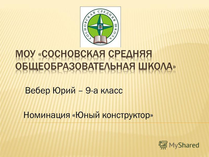Вебер Юрий – 9-а класс Номинация «Юный конструктор»
