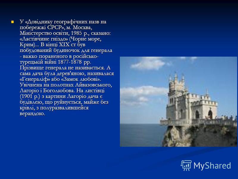Перша відома згадка про «гніздо Ластівчине» зустрічається в довіднику по Криму Григорія Моськвіча: «Дача «Ластівчине гніздо» побудована надзвичайно сміливо на прямовисній скелі». Кому належить і коли вона побудована, тут не говориться. Отже, до 1895