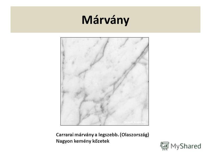 Márvány Carrarai márvány a legszebb. (Olaszország) Nagyon kemény kőzetek
