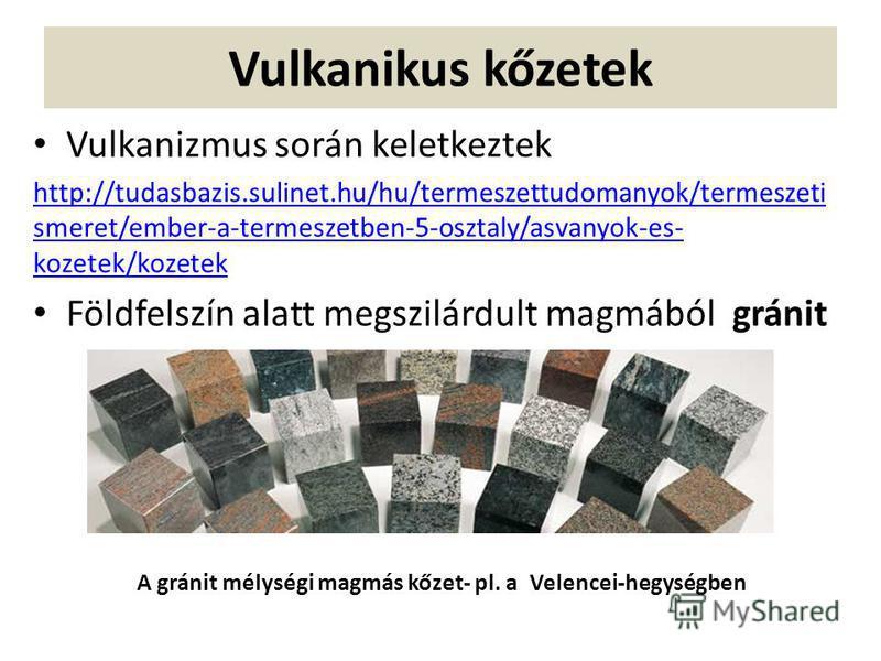 Vulkanikus kőzetek Vulkanizmus során keletkeztek http://tudasbazis.sulinet.hu/hu/termeszettudomanyok/termeszeti smeret/ember-a-termeszetben-5-osztaly/asvanyok-es- kozetek/kozetek Földfelszín alatt megszilárdult magmából gránit A gránit mélységi magmá