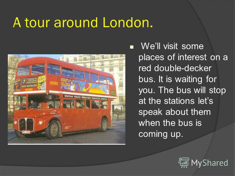 A tour around London. Well visit some places of interest on a red double-decker bus. It is waiting for you. The bus will stop at the stations lets speak about them when the bus is coming up.
