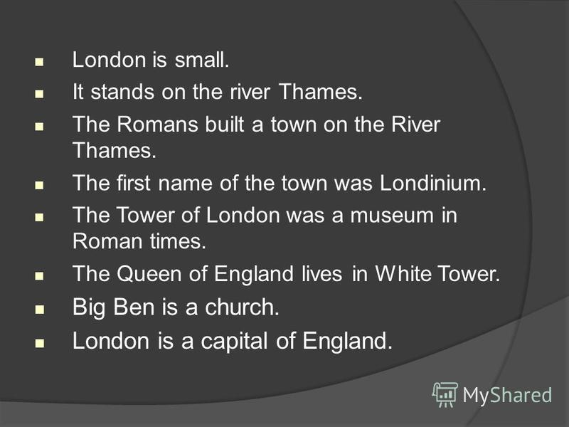 London is small. It stands on the river Thames. The Romans built a town on the River Thames. The first name of the town was Londinium. The Tower of London was a museum in Roman times. The Queen of England lives in White Tower. Big Ben is a church. Lo