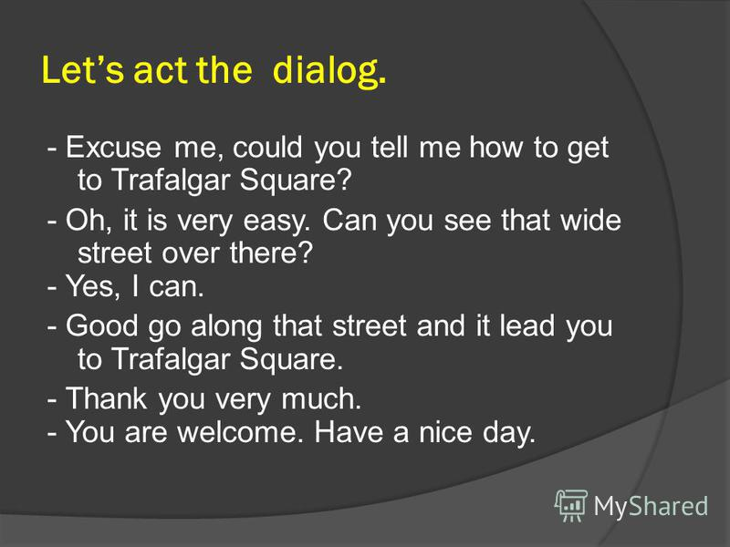 Lets act the dialog. - Excuse me, could you tell me how to get to Trafalgar Square? - Oh, it is very easy. Can you see that wide street over there? - Yes, I can. - Good go along that street and it lead you to Trafalgar Square. - Thank you very much.