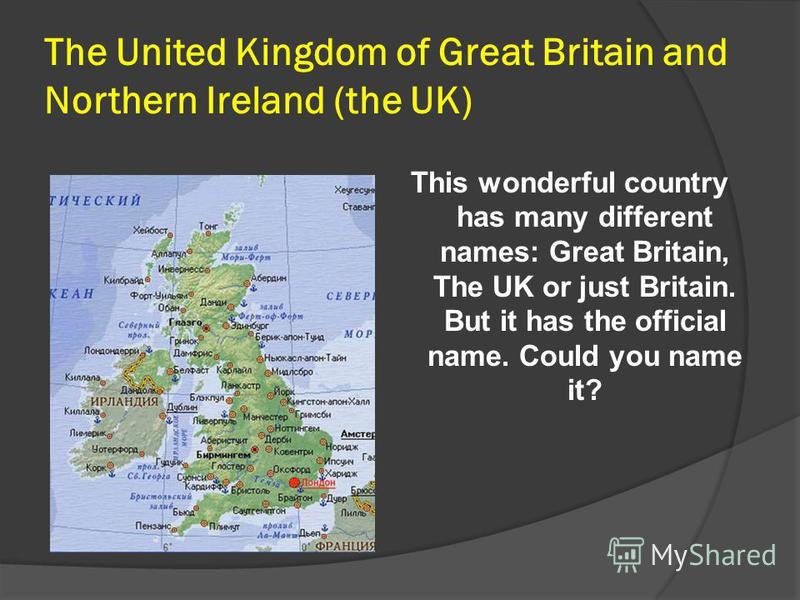 The United Kingdom of Great Britain and Northern Ireland (the UK) This wonderful country has many different names: Great Britain, The UK or just Britain. But it has the official name. Could you name it?