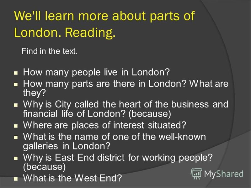 We'll learn more about parts of London. Reading. Find in the text. How many people live in London? How many parts are there in London? What are they? Why is City called the heart of the business and financial life of London? (because) Where are place