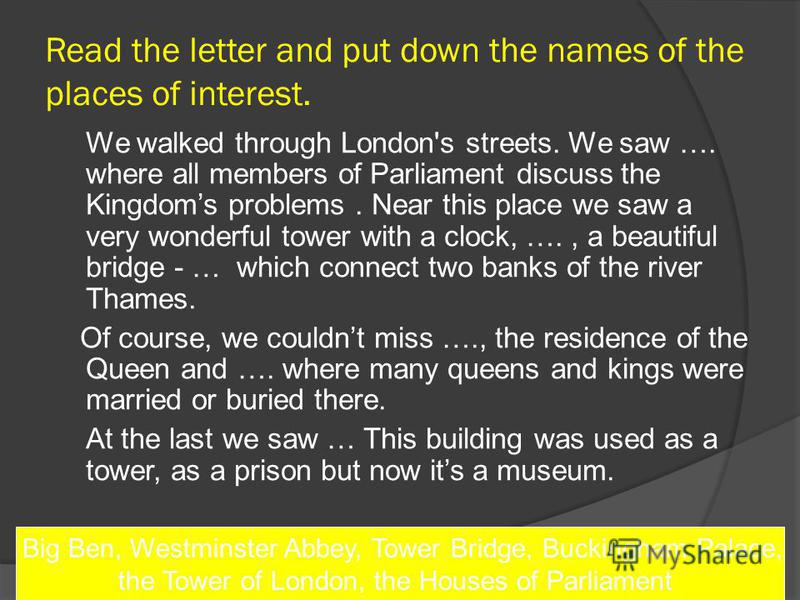 Read the letter and put down the names of the places of interest. We walked through London's streets. We saw …. where all members of Parliament discuss the Kingdoms problems. Near this place we saw a very wonderful tower with a clock, …., a beautiful