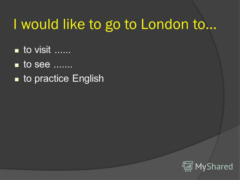 I would like to go to London to... to visit...... to see....... to practice English