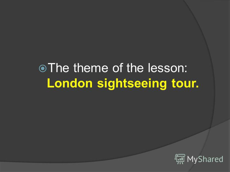 The theme of the lesson: London sightseeing tour.