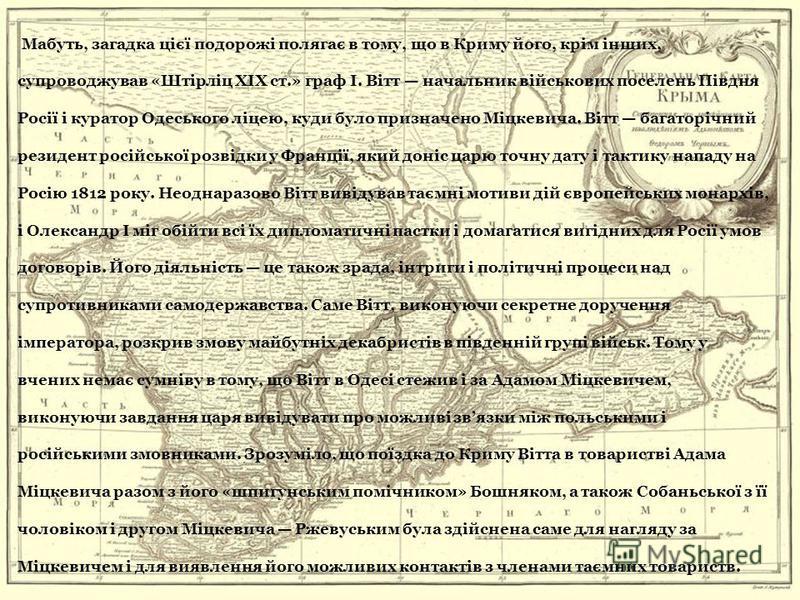 Мабуть, загадка цієї подорожі полягає в тому, що в Криму його, крім інших, супроводжував «Штірліц XIX ст.» граф І. Вітт начальник військових поселень Півдня Росії і куратор Одеського ліцею, куди було призначено Міцкевича. Вітт багаторічний резидент р