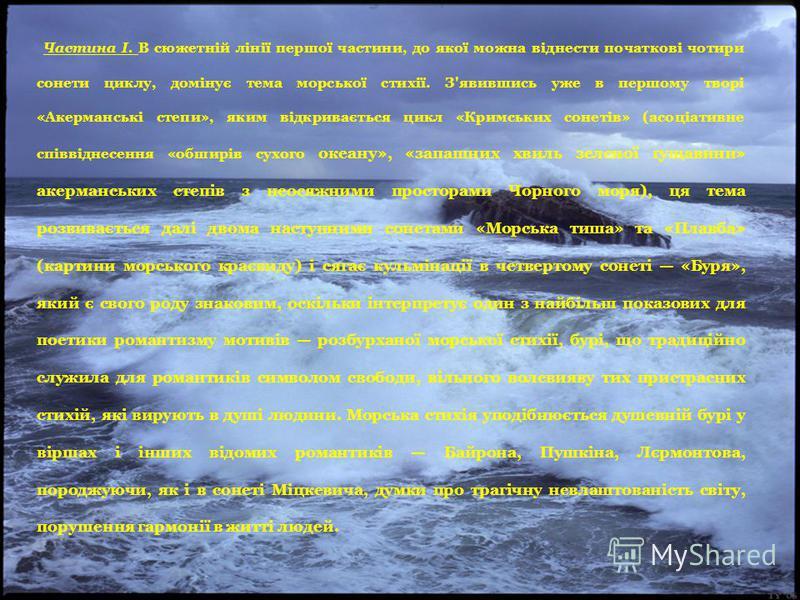 Частина І. В сюжетній лінії першої частини, до якої можна віднести початкові чотири сонети циклу, домінує тема морської стихії. З'явившись уже в першому творі «Акерманські степи», яким відкривається цикл «Кримських сонетів» (асоціативне співвіднесенн