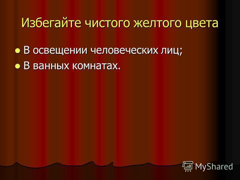 Избегайте чистого желтого цвета В освещении человеческих лиц; В освещении человеческих лиц; В ванных комнатах. В ванных комнатах.
