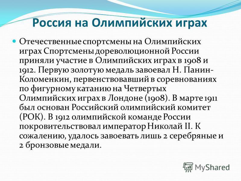 Россия на Олимпийских играх Отечественные спортсмены на Олимпийских играх Спортсмены дореволюционной России приняли участие в Олимпийских играх в 1908 и 1912. Первую золотую медаль завоевал Н. Панин- Коломенкин, первенствовавший в соревнованиях по фи