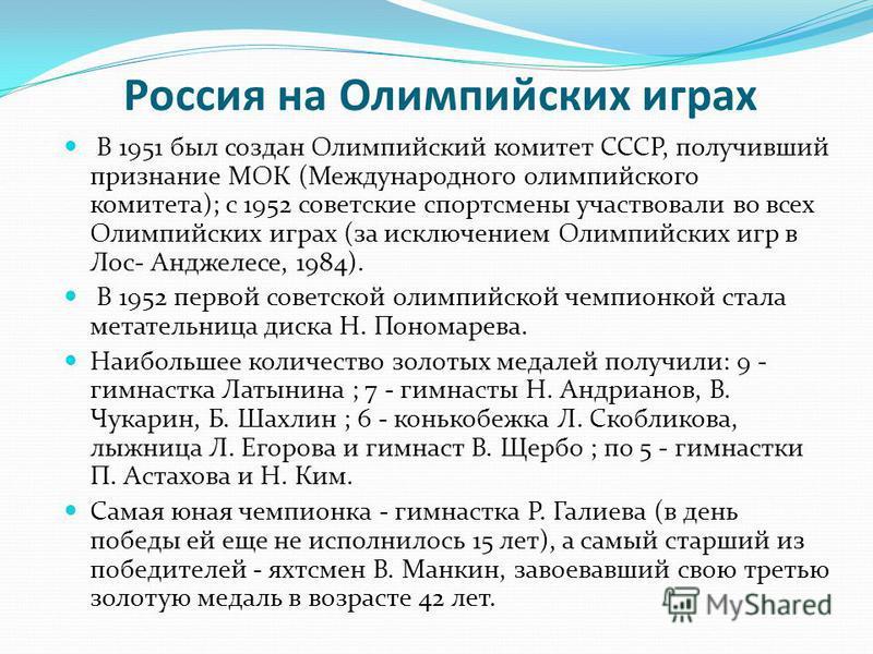 Россия на Олимпийских играх В 1951 был создан Олимпийский комитет СССР, получивший признание МОК (Международного олимпийского комитета); с 1952 советские спортсмены участвовали во всех Олимпийских играх (за исключением Олимпийских игр в Лос- Анджелес