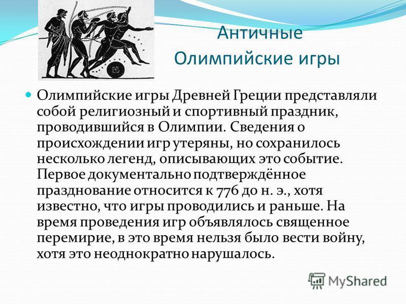 Античные Олимпийские игры Олимпийские игры Древней Греции представляли собой религиозный и спортивный праздник, проводившийся в Олимпии. Сведения о происхождении игр утеряны, но сохранилось несколько легенд, описывающих это событие. Первое документал
