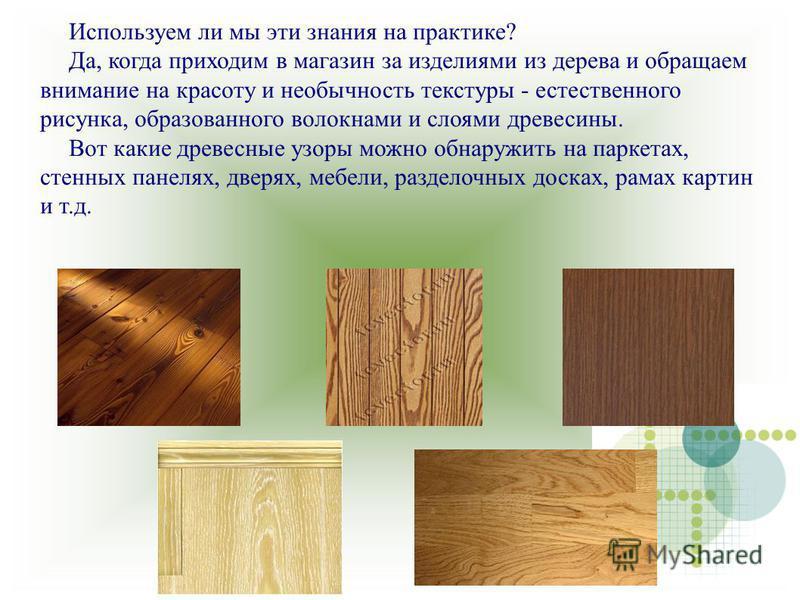 Используем ли мы эти знания на практике? Да, когда приходим в магазин за изделиями из дерева и обращаем внимание на красоту и необычность текстуры - естественного рисунка, образованного волокнами и слоями древесины. Вот какие древесные узоры можно об