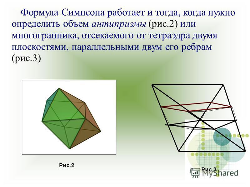 Формула Симпсона работает и тогда, когда нужно определить объем антипризмы (рис.2) или многогранника, отсекаемого от тетраэдра двумя плоскостями, параллельными двум его ребрам (рис.3) Рис.3 Рис.2