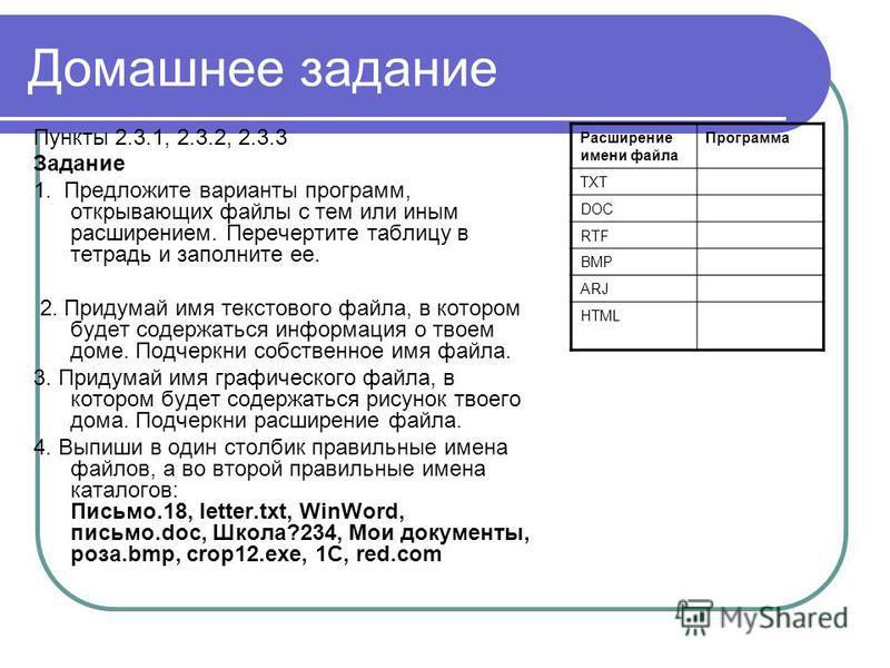 Домашнее задание Пункты 2.3.1, 2.3.2, 2.3.3 Задание 1. Предложите варианты программ, открывающих файлы с тем или иным расширением. Перечертите таблицу в тетрадь и заполните ее. 2. Придумай имя текстового файла, в котором будет содержаться информация