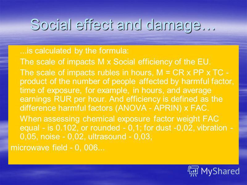 Social effect and damage…...is calculated by the formula: The scale of impacts M x Social efficiency of the EU. The scale of impacts rubles in hours, M = CR x PP x TC - product of the number of people affected by harmful factor, time of exposure, for