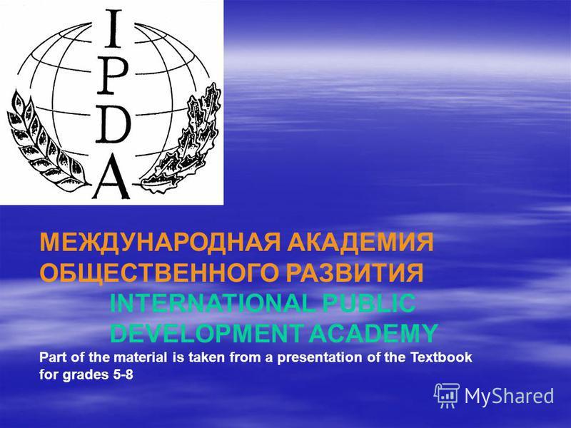 МЕЖДУНАРОДНАЯ АКАДЕМИЯ ОБЩЕСТВЕННОГО РАЗВИТИЯ INTERNATIONAL PUBLIC DEVELOPMENT ACADEMY Part of the material is taken from a presentation of the Textbook for grades 5-8