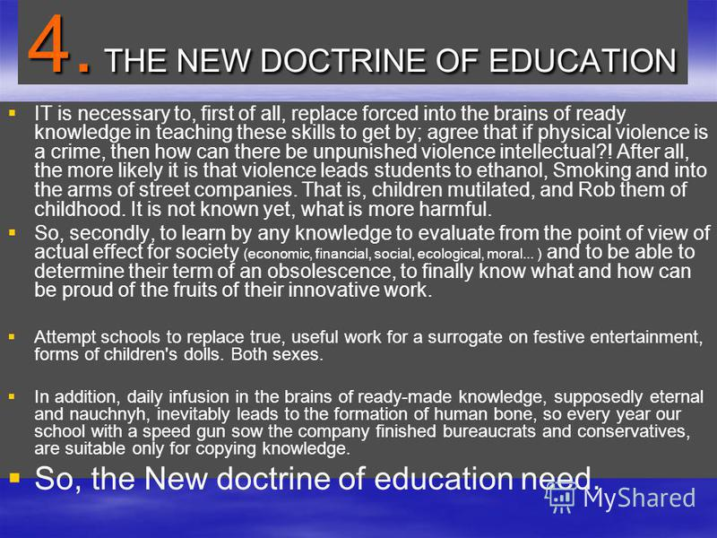 4. THE NEW DOCTRINE OF EDUCATION IT is necessary to, first of all, replace forced into the brains of ready knowledge in teaching these skills to get by; agree that if physical violence is a crime, then how can there be unpunished violence intellectua
