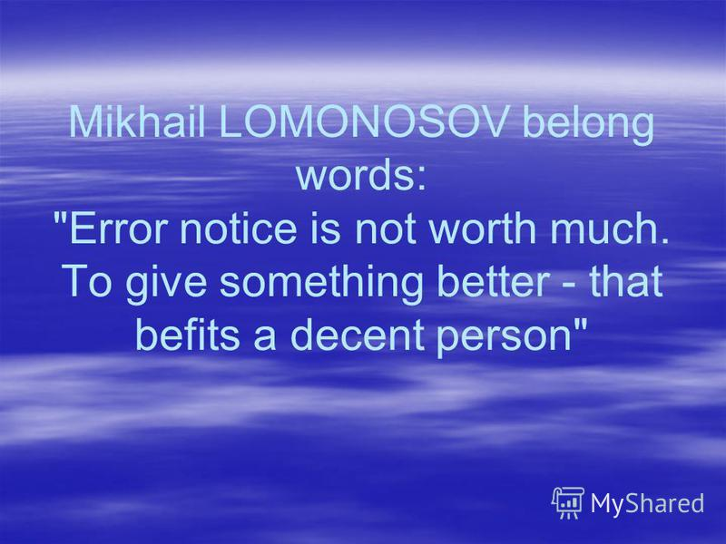 Mikhail LOMONOSOV belong words: Error notice is not worth much. To give something better - that befits a decent person