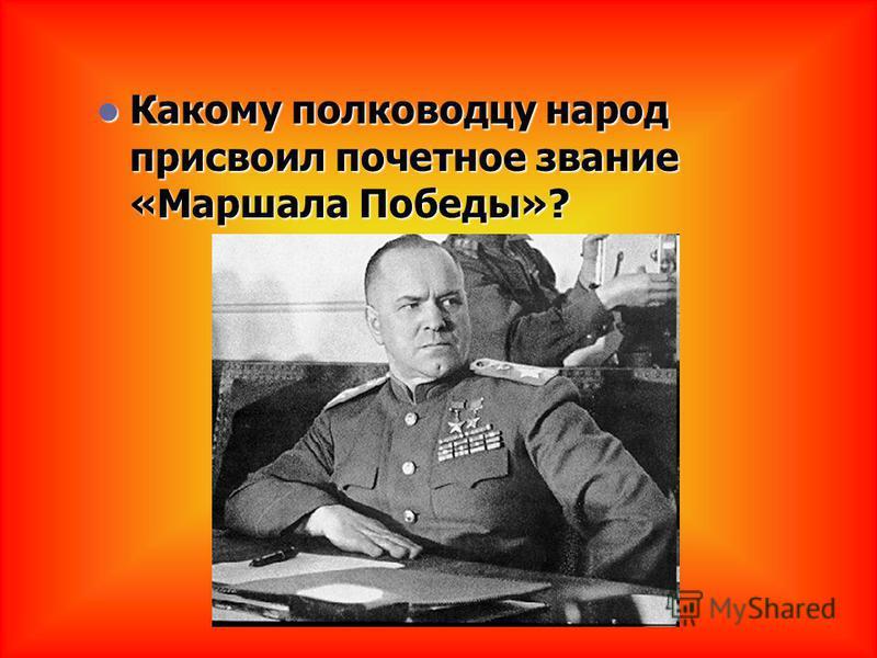 Какому полководцу народ присвоил почетное звание «Маршала Победы»? Какому полководцу народ присвоил почетное звание «Маршала Победы»?