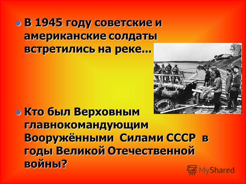 В 1945 году советские и американские солдаты встретились на реке... В 1945 году советские и американские солдаты встретились на реке... Кто был Верховным главнокомандующим Вооружёнными Силами СССР в годы Великой Отечественной войны? Кто был Верховным