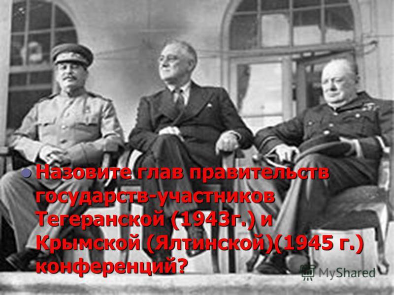 Назовите глав правительств государств-участников Тегеранской (1943 г.) и Крымской (Ялтинской)(1945 г.) конференций? Назовите глав правительств государств-участников Тегеранской (1943 г.) и Крымской (Ялтинской)(1945 г.) конференций?
