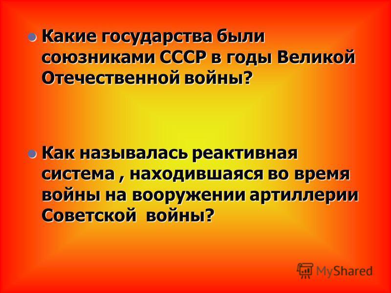 Какие государства были союзниками СССР в годы Великой Отечественной войны? Какие государства были союзниками СССР в годы Великой Отечественной войны? Как называлась реактивная система, находившаяся во время войны на вооружении артиллерии Советской во