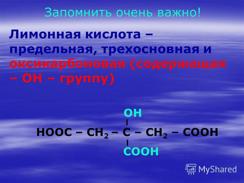 Запомнить очень важно! Лимонная кислота – предельная, трехосновная и оксикарбоновая (содержащая – OH – группу) HOOC – CH 2 – C – CH 2 – COOH COOH OH