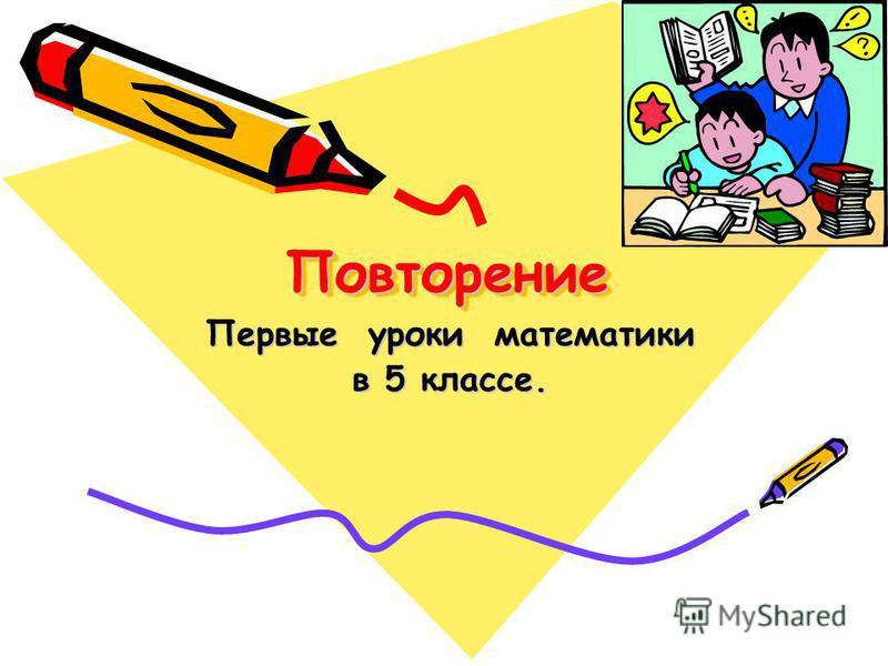 Повторение Повторение Первые уроки математики в 5 классе.