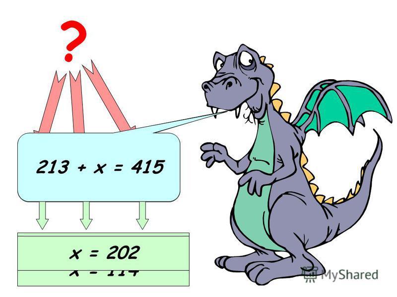х + 186 = 300 ? Неизвестное слагаемое Известное слагаемое Сумма х = 300 – 186 х = 114 213 + х = 415 х = 202
