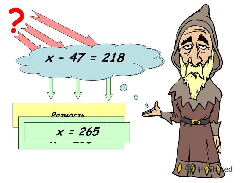 х – 94 = 121 ? Неизвестное уменьшаемое Вычитаемое Разность х = 121 + 94 х = 215 х – 47 = 218 х = 265