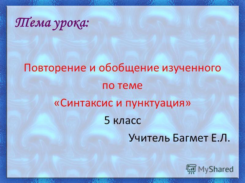 Тема урока: Повторение и обобщение изученного по теме «Синтаксис и пунктуация» 5 класс Учитель Багмет Е.Л.