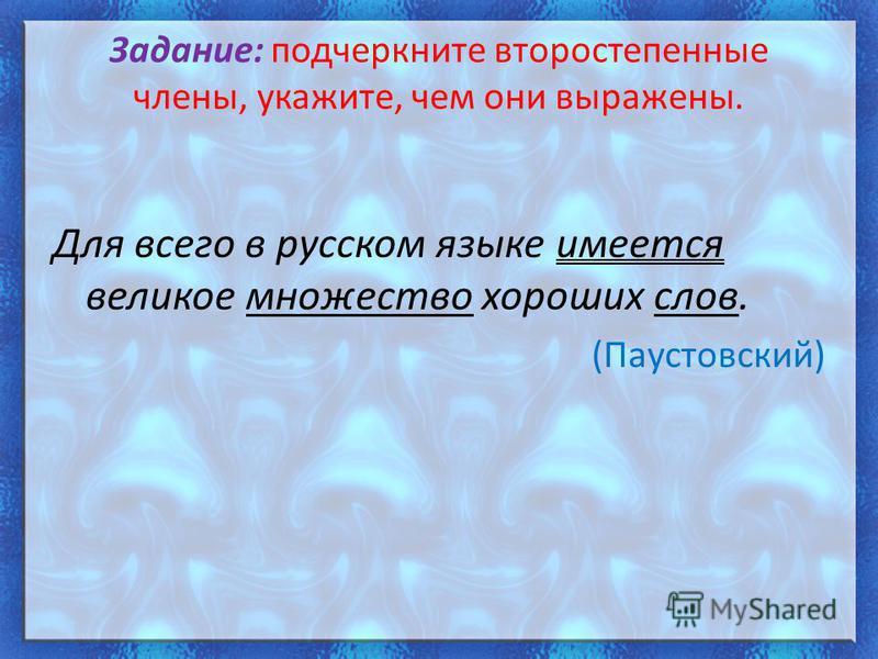 Задание: подчеркните второстепенные члены, укажите, чем они выражены. Для всего в русском языке имеется великое множество хороших слов. (Паустовский)