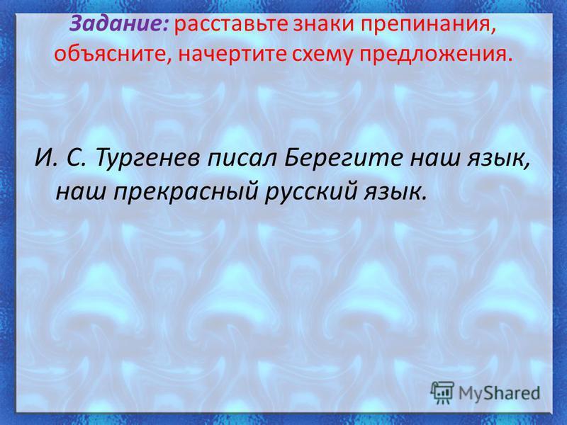 Задание: расставьте знаки препинания, объясните, начертите схему предложения. И. С. Тургенев писал Берегите наш язык, наш прекрасный русский язык.