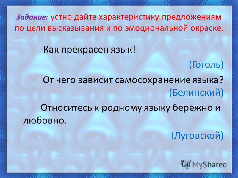 Задание: устно дайте характеристику предложениям по цели высказывания и по эмоциональной окраске. Как прекрасен язык! (Гоголь) От чего зависит самосохранение языка? (Белинский) Относитесь к родному языку бережно и любовно. (Луговской)