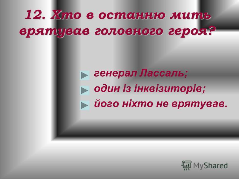 12. Хто в останню мить врятував головного героя? генерал Лассаль; один із інквізиторів; його ніхто не врятував.