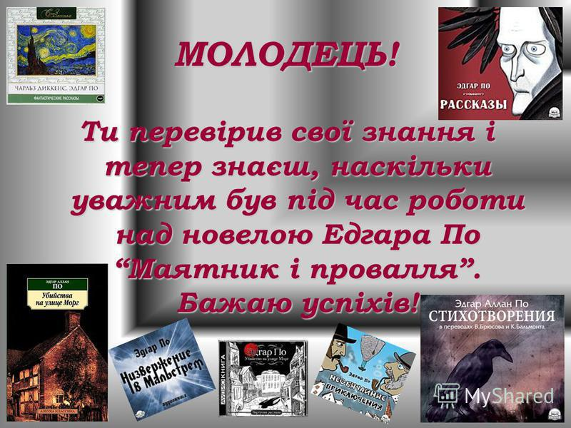 МОЛОДЕЦЬ! Ти перевірив свої знання і тепер знаєш, наскільки уважним був під час роботи над новелою Едгара По Маятник і провалля. Бажаю успіхів!