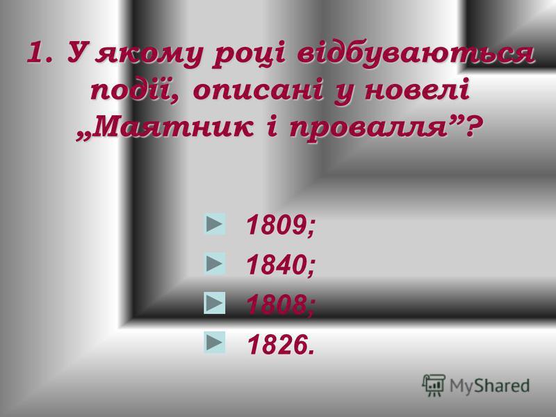 1. У якому році відбуваються події, описані у новелі Маятник і провалля? 1809; 1840; 1808; 1826.