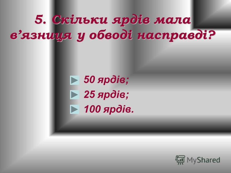 5. Скільки ярдів мала вязниця у обводі насправді? 50 ярдів; 25 ярдів; 100 ярдів.