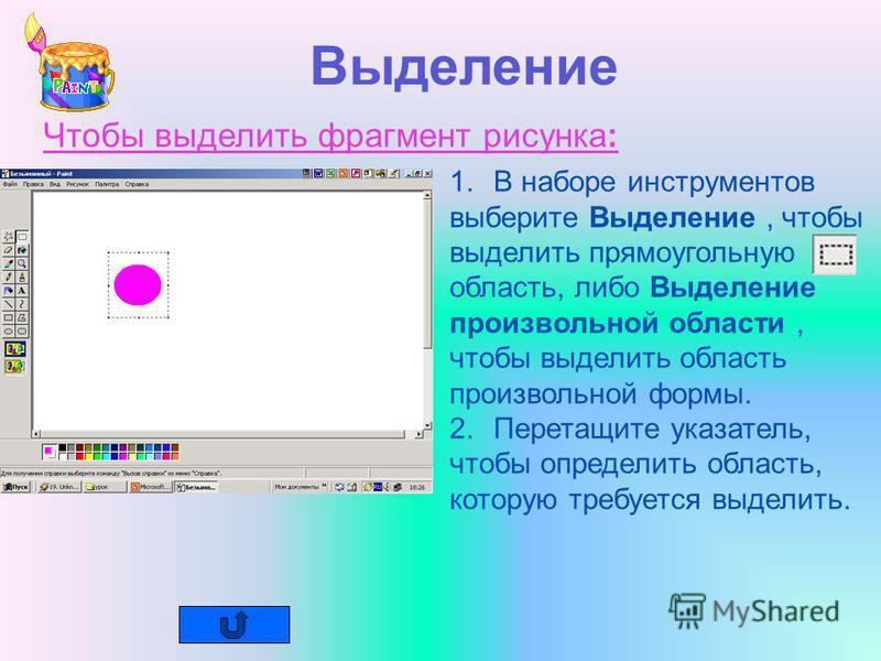 Выделение Чтобы выделить фрагмент рисунка: 1. В наборе инструментов выберите Выделение, чтобы выделить прямоугольную область, либо Выделение произвольной области, чтобы выделить область произвольной формы. 2. Перетащите указатель, чтобы определить об