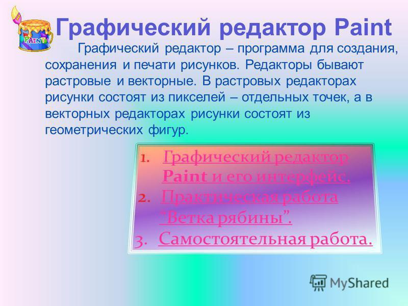 Графический редактор – программа для создания, сохранения и печати рисунков. Редакторы бывают растровые и векторные. В растровых редакторах рисунки состоят из пикселей – отдельных точек, а в векторных редакторах рисунки состоят из геометрических фигу