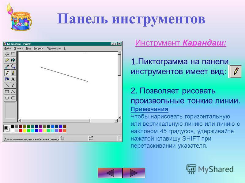 Панель инструментов Инструмент Карандаш: 1. Пиктограмма на панели инструментов имеет вид: 2. Позволяет рисовать произвольные тонкие линии. Примечания Чтобы нарисовать горизонтальную или вертикальную линию или линию с наклоном 45 градусов, удерживайте