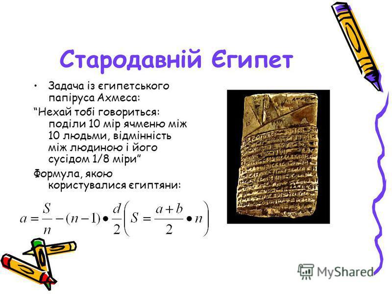 Стародавній Єгипет Задача із єгипетського папіруса Ахмеса: Нехай тобі говориться: поділи 10 мір ячменю між 10 людьми, відмінність між людиною і його сусідом 1/8 міри Формула, якою користувалися єгиптяни: